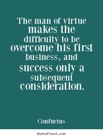 The man of virtue makes the difficulty to be overcome.. Confucius good success quotes