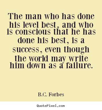 The man who has done his level best, and who is conscious that.. B.C. Forbes top success quote