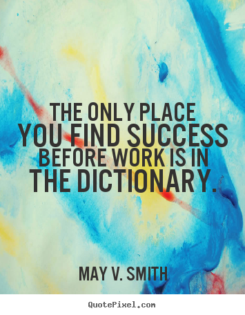 The only place you find success before work.. May V. Smith popular success quotes