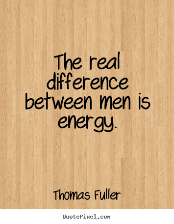 The real difference between men is energy. Thomas Fuller good success quotes