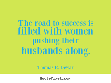 The road to success is filled with women pushing their husbands.. Thomas R. Dewar  success quote