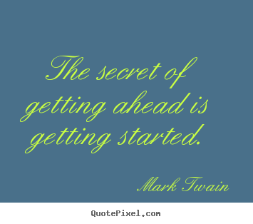 Design your own picture quotes about success - The secret of getting ahead is getting started.