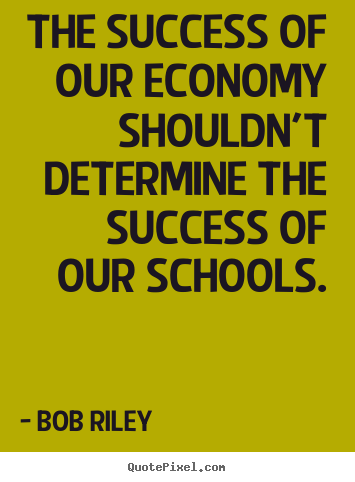 The success of our economy shouldn't determine the.. Bob Riley good success quotes