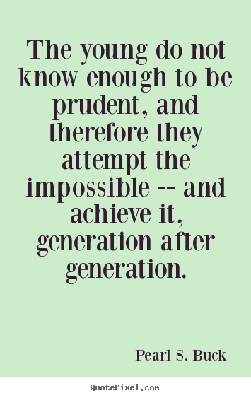 Pearl S. Buck picture quotes - The young do not know enough to be prudent,.. - Success quotes
