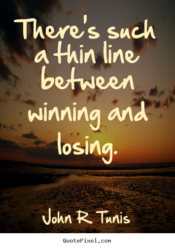 Quotes about success - There's such a thin line between winning and losing.
