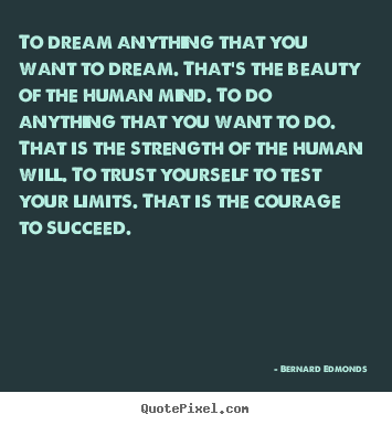 To dream anything that you want to dream. that's the.. Bernard Edmonds great success quotes