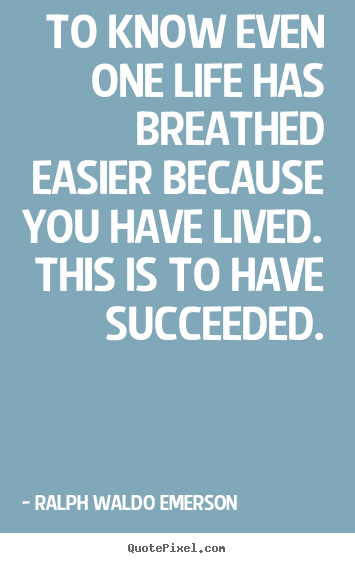 How to make poster quotes about success - To know even one life has breathed easier because..
