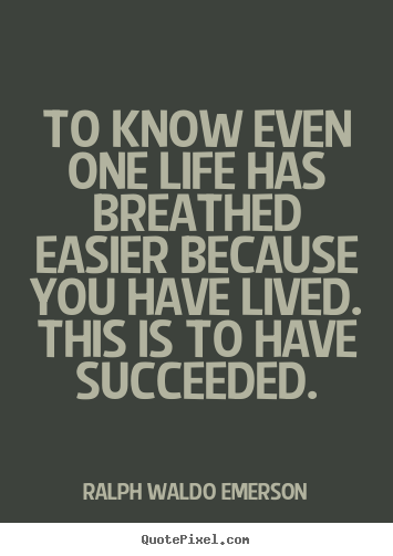 Success quotes - To know even one life has breathed easier because you..