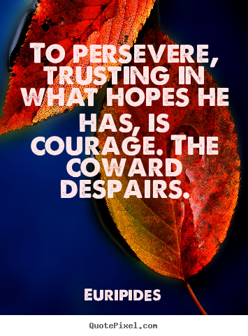 To persevere, trusting in what hopes he has, is courage... Euripides famous success quotes