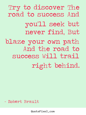 Quotes about success - Try to discover the road to success and you'll seek but never..