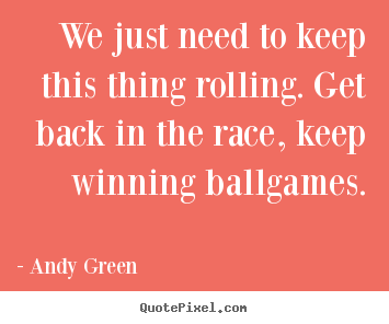 We just need to keep this thing rolling. get back in the race, keep.. Andy Green popular success quote