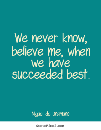 Success quotes - We never know, believe me, when we have..