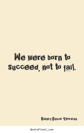 Henry David Thoreau image quote - We were born to succeed, not to fail. - Success quotes