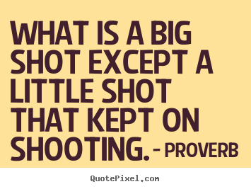 Proverb picture quotes - What is a big shot except a little shot that.. - Success quotes