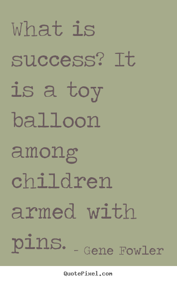 Quote about success - What is success? it is a toy balloon among children..