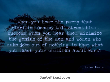 Quotes about success - When you hear the party that glorified occupy..