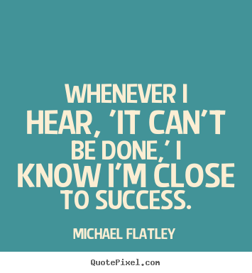 Michael Flatley picture quotes - Whenever i hear, 'it can't be done,' i know i'm close.. - Success quotes
