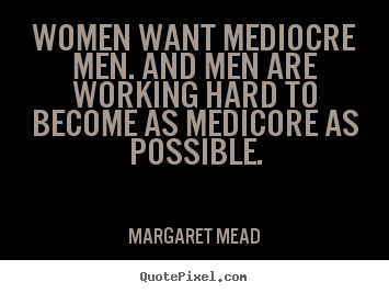 How to make picture quotes about success - Women want mediocre men. and men are working..