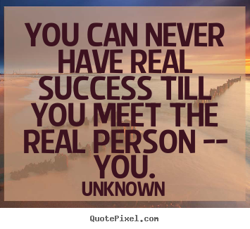 Success quotes - You can never have real success till you meet the..