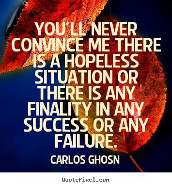 Success quote - You'll never convince me there is a hopeless situation or there..