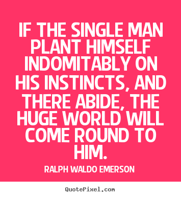 If the single man plant himself indomitably on his instincts,.. Ralph Waldo Emerson  success quotes