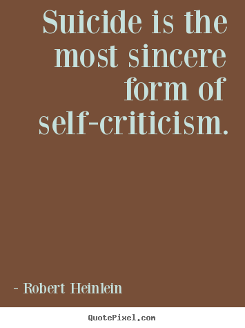 Suicide is the most sincere form of self-criticism. Robert Heinlein great success quotes