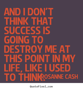 And i don't think that success is going to destroy me at this point.. Rosanne Cash best success quotes