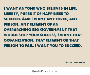 Rush Limbaugh photo quotes - I want anyone who believes in life, liberty, pursuit.. - Success quotes