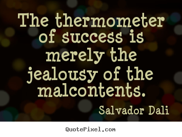 How to design pictures sayings about success - The thermometer of success is merely the jealousy of..