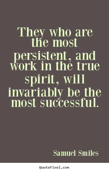 Success sayings - They who are the most persistent, and work in the true spirit, will..