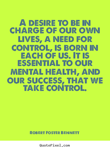 Quotes about success - A desire to be in charge of our own lives, a need for control, is born..