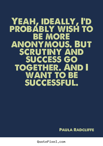 Yeah, ideally, i'd probably wish to be more anonymous. but.. Paula Radcliffe  success quotes