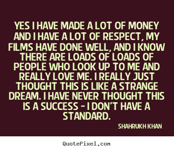 Success quotes - Yes i have made a lot of money and i have a lot of respect, my films have..