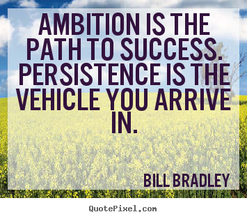 Bill Bradley photo quotes - Ambition is the path to success. persistence is the vehicle you arrive.. - Success quotes