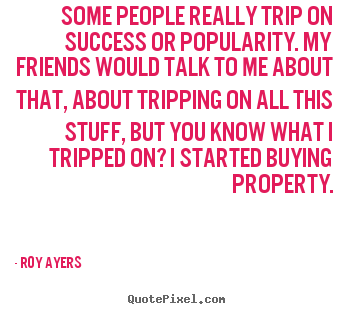 Roy Ayers poster quotes - Some people really trip on success or popularity... - Success quotes