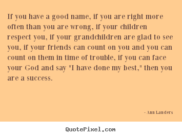 Sayings about success - If you have a good name, if you are right more often than you are..