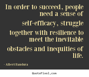 In order to succeed, people need a sense of self-efficacy, struggle.. Albert Bandura best success quotes