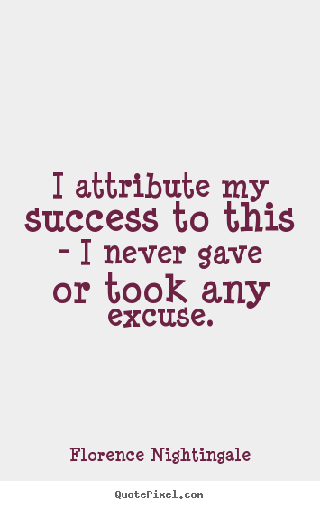 Success quotes - I attribute my success to this - i never gave or took any excuse.