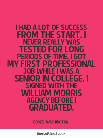 I had a lot of success from the start. i never really was tested for.. Denzel Washington good success quotes