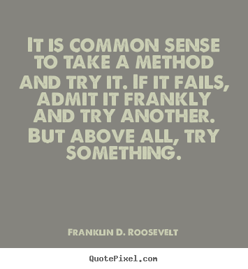 Quotes about success - It is common sense to take a method and try it. if it fails, admit it..