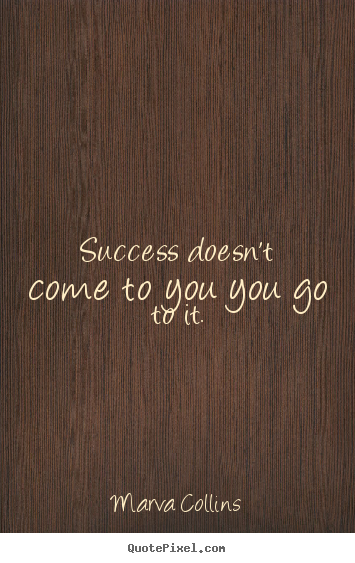 Marva Collins picture quotes - Success doesn't come to you you go to it. - Success quote