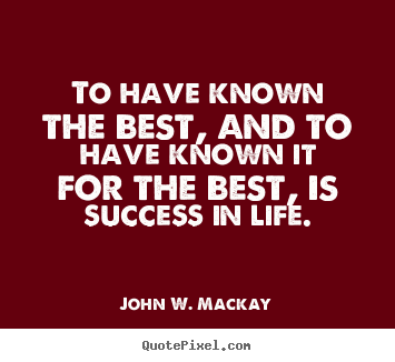 Create graphic picture quotes about success - To have known the best, and to have known it for..