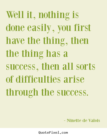 Ninette De Valois picture quotes - Well it, nothing is done easily, you first have the thing, then the.. - Success quotes