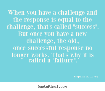Quotes about success - When you have a challenge and the response is equal to the..