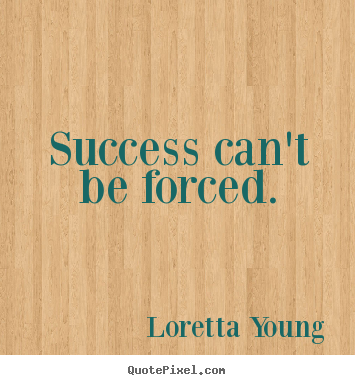 Success quotes - Success can't be forced.