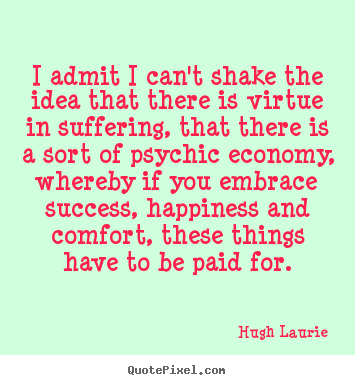 Create your own poster quote about success - I admit i can't shake the idea that there is virtue in suffering,..