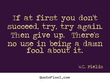 W.C. Fields picture quotes - If at first you don't succeed, try, try again. .. - Success quotes