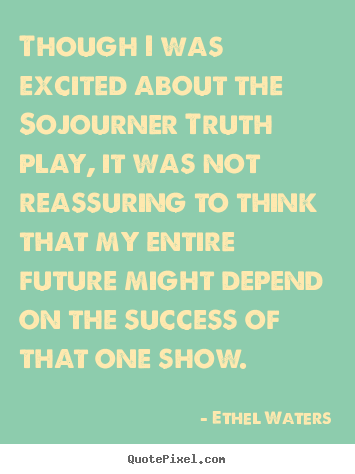 Quotes about success - Though i was excited about the sojourner truth play, it was..