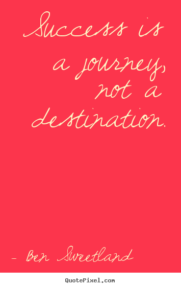 Success is a journey, not a destination. Ben Sweetland great success quotes