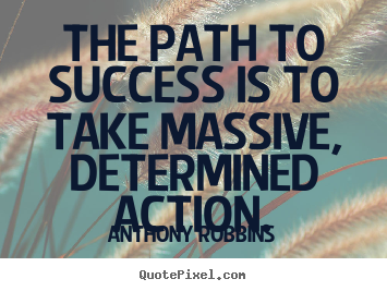 Anthony Robbins poster quote - The path to success is to take massive, determined action. - Success quotes